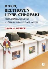Bach, Beethoven i inne chłopaki czyli historia muzyki wyłożona wreszcie jak należy - Barber David W. | mała okładka