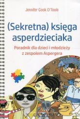 Sekretna księga asperdzieciaka Poradnik dla dzieci i młodzieży z zespołem Aspergera - OToole Cook Jennifer | mała okładka