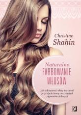 Naturalne farbowanie włosów Jak malować włosy bez chemii przy użyciu henny oraz czystych pigmentów ziołowych - Christine Shahin | mała okładka