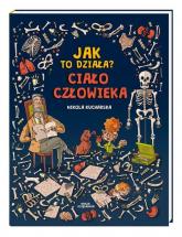 Jak to działa? Ciało człowieka - Kucharska Nikola, Kończak Joanna, Piętka Kata | mała okładka