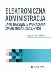 Elektroniczna administracja jako narzędzie wdrażania zmian organizacyjnych - Karolina Jastrzębska   mała okładka