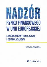Nadzór rynku finansowego w Unii Europejskiej Krajowe organy regulacyjne i kontrola sądowa - Patrycja Zawadzka | mała okładka