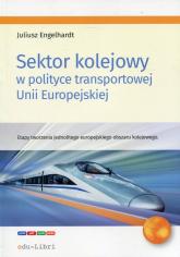 Sektor kolejowy w polityce transportowej Unii Europejskiej Etapy tworzenia jednolitego europejskiego obszaru kolejowego - Juliusz Engelhardt | mała okładka