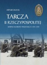 Tarcza II Rzeczypospolitej. Korpus Ochrony Pogranicza 1924–1939 - Artur Ochał | mała okładka