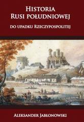 Historia Rusi południowej do upadku Rzeczypospolitej - Aleksander Jabłonowski   mała okładka