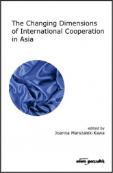 The Changing Dimensions of International Cooperation in Asia - Joanna Marszałek-Kawa | mała okładka