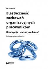 Elastyczność zachowań organizacyjnych pracowników Koncepcja i metodyka badań - Katarzyna Januszkiewicz | mała okładka