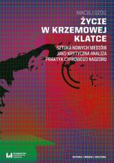 Życie w krzemowej klatce Sztuka nowych mediów jako krytyczna analiza praktyk cyfrowego nadzoru - Maciej Ożóg | mała okładka
