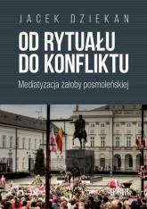 Od rytuału do konfliktu Mediatyzacja żałoby posmoleńskiej - Jacek Dziekan | mała okładka