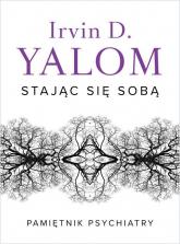 Stając się sobą Pamiętnik psychiatry - Yalom Irvin D. | mała okładka