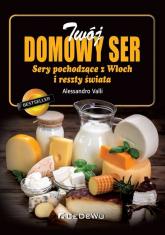 Twój domowy ser Sery pochodzące z Włoch i reszty świata - Alessandro Valli | mała okładka