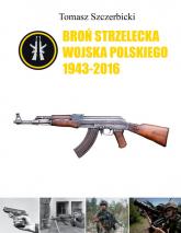 Broń strzelecka Wojska Polskiego 1943-2016 - Tomasz Szczerbicki | mała okładka