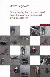 Szkice o pożytkach z retoryczności teorii literatury i o niepokojach z nią związanych - Adam Regiewicz | mała okładka