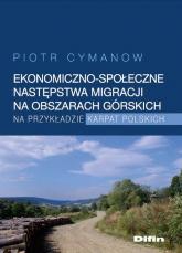 Ekonomiczno-społeczne następstwa migracji na obszarach górskich na przykładzie Karpat Polskich - Piotr Cymanow | mała okładka