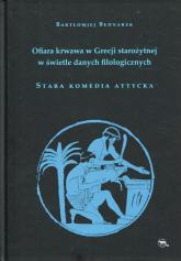 Ofiara krwawa w Grecji starożytnej w świetle danych filologicznych Stara komedia attycka - Bartłomiej Bednarek   mała okładka