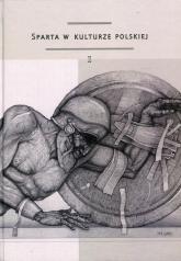 Sparta w kulturze polskiej Część 1 Model recepcji, spojrzenie europejskie, konteksty greckie - zbiorowa Praca | mała okładka