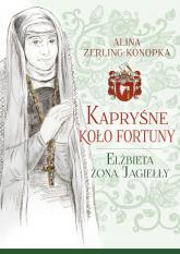 Kapryśne koło fortuny Elżbieta żona Jagiełły - Alina Zerling-Konopka | mała okładka
