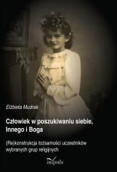 Człowiek w poszukiwaniu siebie, Innego i Boga (Re)konstrukcja tożsamości uczestników wybranych grup religijnych - Elżbieta Mudrak   mała okładka