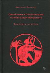 Ofiara krwawa w Grecji starożytnej w świetle danych filologicznych Tragedia attycka - Krzysztof Bielawski | mała okładka