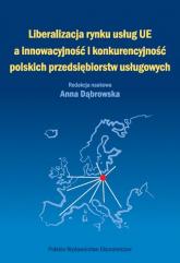 Liberalizacja rynku usług Unii Europejskiej a innowacyjność i konkurencyjność polskich przedsiębiorstw usługowych - Anna Dąbrowska | mała okładka