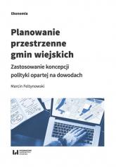 Planowanie przestrzenne gmin wiejskich Zastosowanie koncepcji polityki opartej na dowodach - Marcin Feltynowski | mała okładka