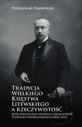 Tradycja Wielkiego Księstwa Litewskiego a rzeczywistość Myśl polityczno-prawna i działalność Tadeusza Wróblewskiego (1858-1925) - Przemysław Dąbrowski | mała okładka