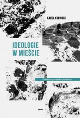 Ideologie w mieście O społecznej produkcji przestrzeni - Karol Kurnicki | mała okładka