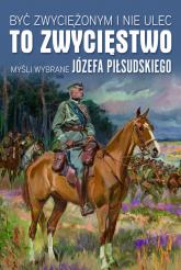 Być zwyciężonym i nie ulec to zwycięstwo Myśli wybrane Józefa Piłsudskiego -  | mała okładka