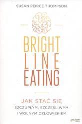 Bright Line Eating Jak stać się szczupłym, szczęśliwym i wolnym człowiekiem - Thompson Susan Peirce | mała okładka