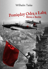 Pomiędzy Odrą a Łabą Bitwa o Berlin 1945 - Wilhelm Tieke | mała okładka