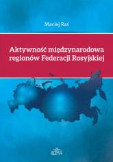 Aktywność międzynarodowa regionów Federacji Rosyjskiej - Maciej Raś | mała okładka