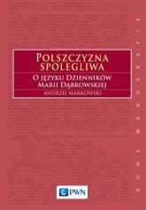 Polszczyzna spolegliwa O języku Dzienników Marii Dąbrowskiej - Andrzej Markowski | mała okładka