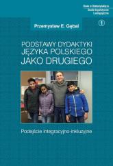 Podstawy dydaktyki języka polskiego jako drugiego Podejście integracyjno-inkluzyjne - Gębal Przemysław E. | mała okładka