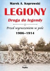 Legiony Droga do legendy Przed wyruszeniem w pole 1906-1914 - Koprowski Marek A. | mała okładka