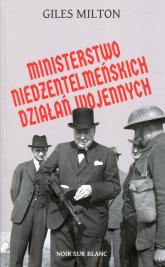 Ministerstwo niedżentelmeńskich działań wojennych czyli o tym, jak Churchill przeszkadzał w wojnie Hitlerowi - Giles Milton   mała okładka