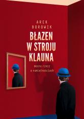 Błazen w stroju klauna mocna rzecz o namiętnościach - Arek Borowik   mała okładka