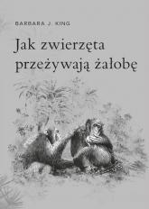 Jak zwierzęta przeżywają żałobę - King Barbara J. | mała okładka