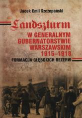 Landszturm W Generalnym Gubernatorstwie Warszawskim 1915-1918 Formacja głębokich rezerw - Szczepański Jacek Emil | mała okładka