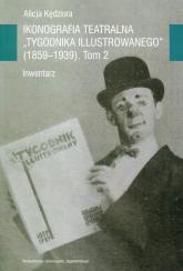 Ikonografia teatralna Tygodnika Ilustrowanego 1859-1939 Tom 2 Inwentarz - Alicja Kędziora | mała okładka