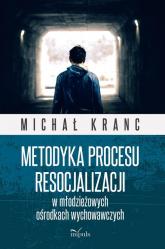 Metodyka procesu resocjalizacji w młodzieżowych ośrodkach wychowawczych - Michał Kranc | mała okładka