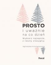 Prosto i uważnie na co dzień Wybierz najlepsze z reszty zrezygnuj - Agnieszka Krzyżanowska | mała okładka