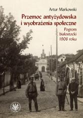 Przemoc antyżydowska i wyobrażenia społeczne. Pogrom białostocki 1906 r. - Artur Markowski | mała okładka