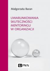Uwarunkowania skuteczności mentoringu w organizacji - Małgorzata Baran   mała okładka