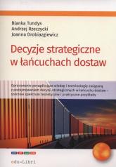 Decyzje strategiczne w łańcuchach dostaw - Tundys Blanka, Rzerzycki Andrzej, Drobiazgiewicz Joanna | mała okładka