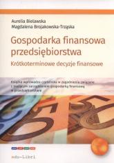 Gospodarka finansowa przedsiębiorstwa. Krótkoterminowe decyzje finansowe - Bielawska Aurelia, Brojakowska-Trząska Magdalena | mała okładka