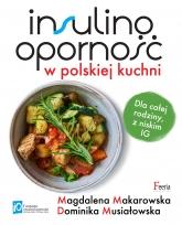 Insulinooporność w polskiej kuchni Dla całej rodziny, z niskim IG - Musiałowska Dominika, Makarowska Magdalena   mała okładka