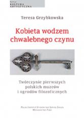 Kobieta wodzem chwalebnego czynu Twórczynie pierwszych polskich muzeów i ogrodów filozoficznych - Teresa Grzybkowska | mała okładka