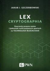 Lex cryptographia Znaczenie prawne umów i jednostek rozliczeniowych opartych na technologii Blockchain - Szczerbowski Jakub J. | mała okładka