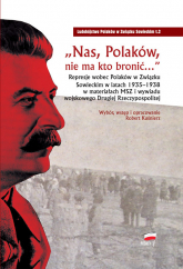 Nas Polaków nie ma kto bronić Represje wobec Polaków w Związku Sowieckim w latach 1935–1938 w materiałach MSZ i wywiadu wojskowego - Robert Kuśnierz   mała okładka