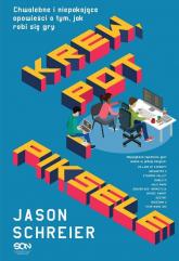 Krew, pot i piksele Chwalebne i niepokojące opowieści o tym, jak robi się gry - Jason Schreier | mała okładka